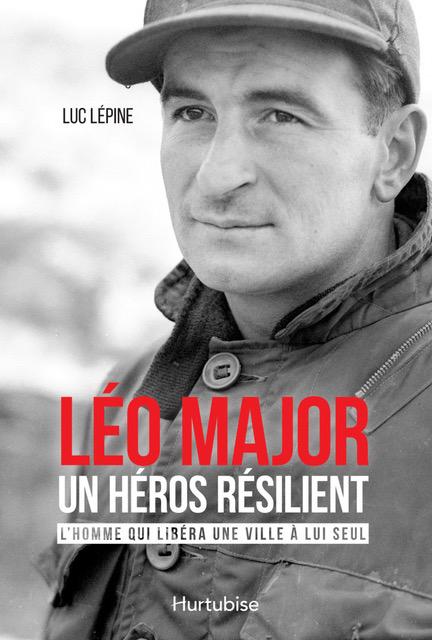 Léo-Major, un héros résilient. L'homme qui libéra une ville à lui seul.